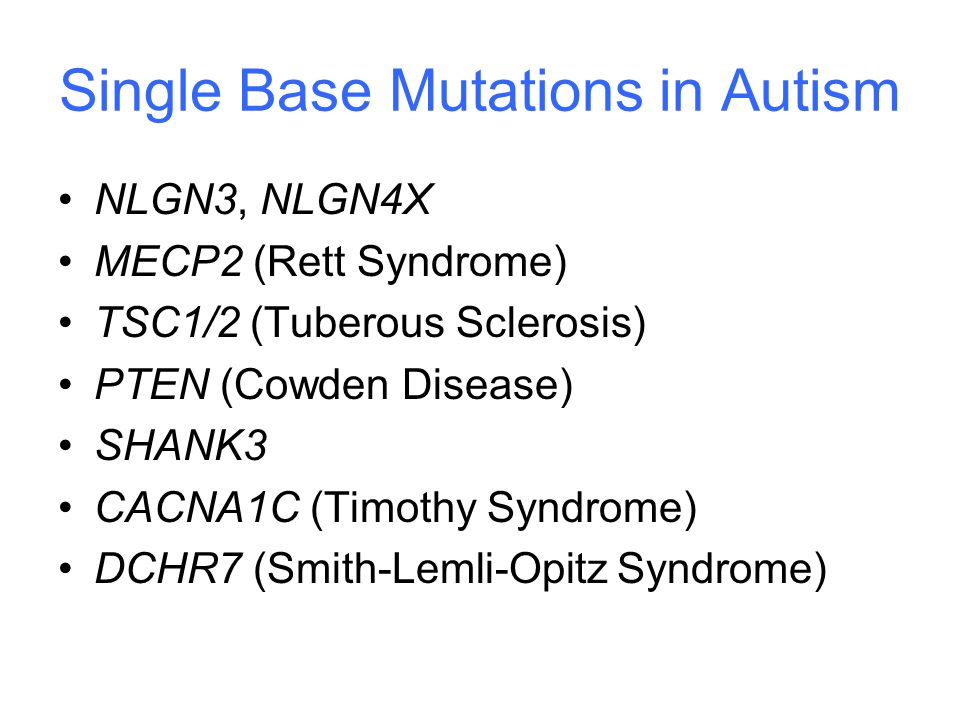 Single Base Mutations in Autism NLGN3, NLGN4X MECP2 (Rett Syndrome) TSC1/2 (Tuberous Sclerosis) PTEN (Cowden Disease) SHANK3 CACNA1C (Timothy Syndrome) DCHR7 (Smith-Lemli-Opitz Syndrome)