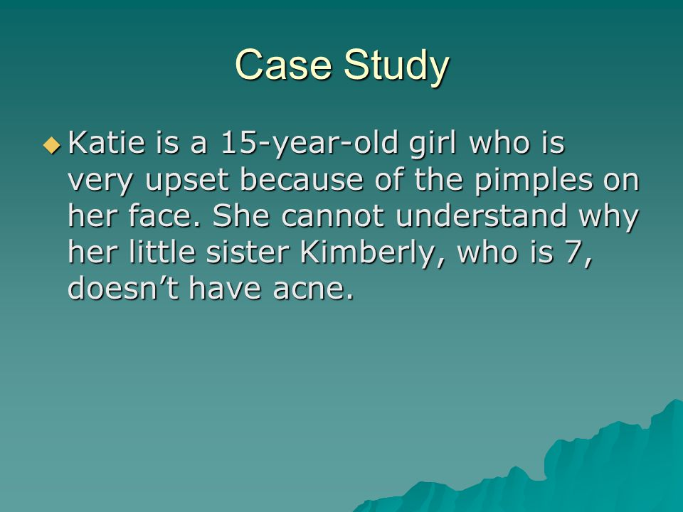 Case Study  Katie is a 15-year-old girl who is very upset because of the pimples on her face.