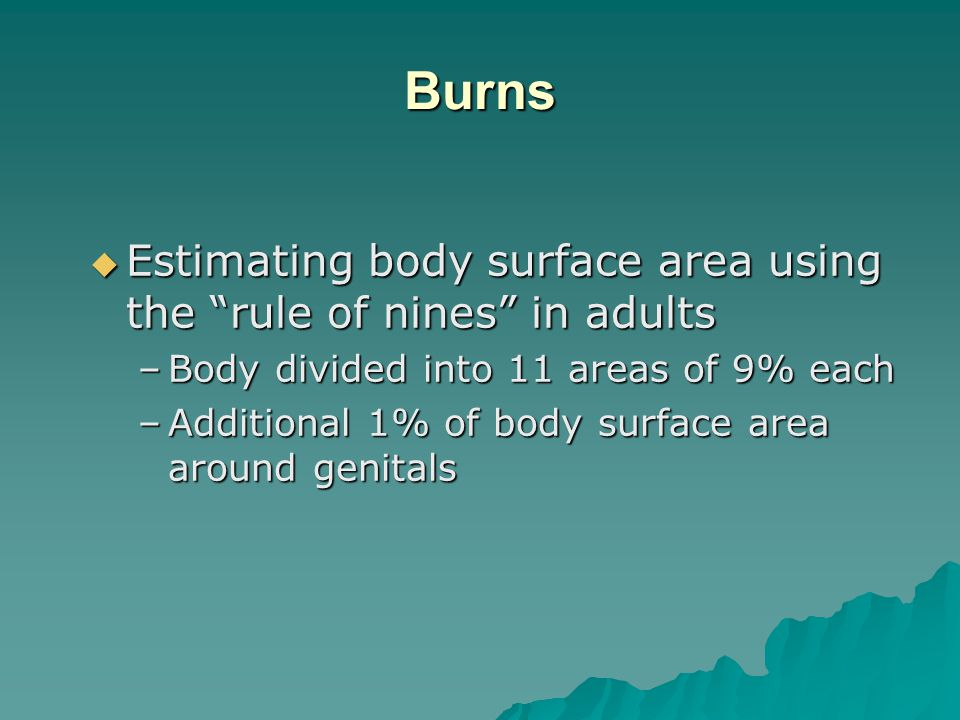 Burns  Estimating body surface area using the rule of nines in adults –Body divided into 11 areas of 9% each –Additional 1% of body surface area around genitals