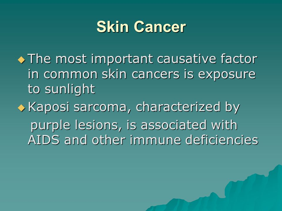 Skin Cancer  The most important causative factor in common skin cancers is exposure to sunlight  Kaposi sarcoma, characterized by purple lesions, is associated with AIDS and other immune deficiencies purple lesions, is associated with AIDS and other immune deficiencies