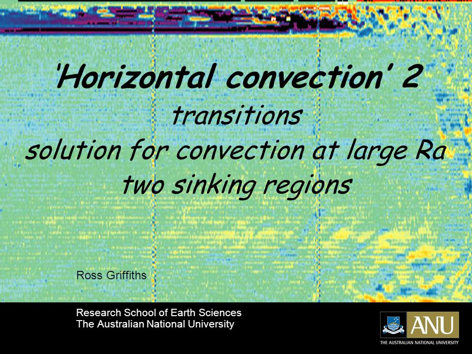 'Horizontal convection' 2 transitions solution for convection at large Ra two sinking regions Ross Griffiths Research School of Earth Sciences The Australian National University