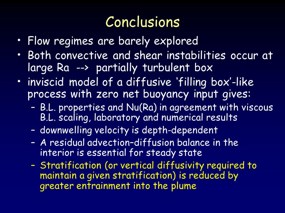 Conclusions Flow regimes are barely explored Both convective and shear instabilities occur at large Ra --> partially turbulent box inviscid model of a diffusive 'filling box'-like process with zero net buoyancy input gives: –B.L.
