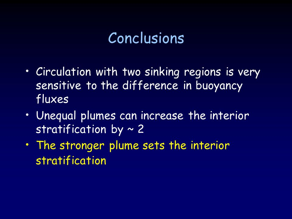 Conclusions Circulation with two sinking regions is very sensitive to the difference in buoyancy fluxes Unequal plumes can increase the interior stratification by ~ 2 The stronger plume sets the interior stratification