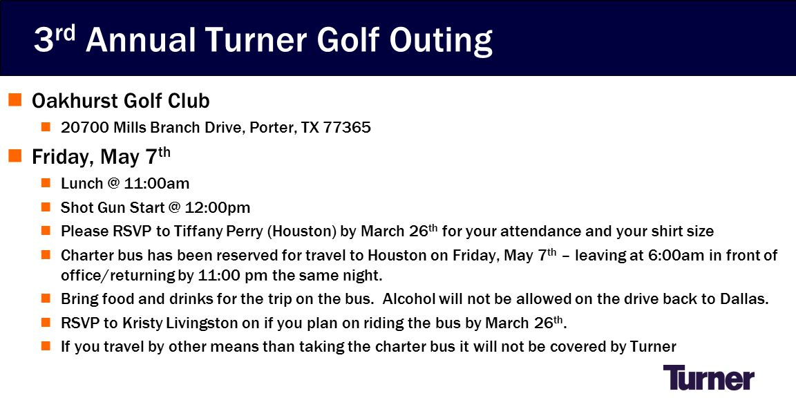 3 rd Annual Turner Golf Outing Oakhurst Golf Club 20700 Mills Branch Drive, Porter, TX 77365 Friday, May 7 th Lunch @ 11:00am Shot Gun Start @ 12:00pm Please RSVP to Tiffany Perry (Houston) by March 26 th for your attendance and your shirt size Charter bus has been reserved for travel to Houston on Friday, May 7 th – leaving at 6:00am in front of office/returning by 11:00 pm the same night.