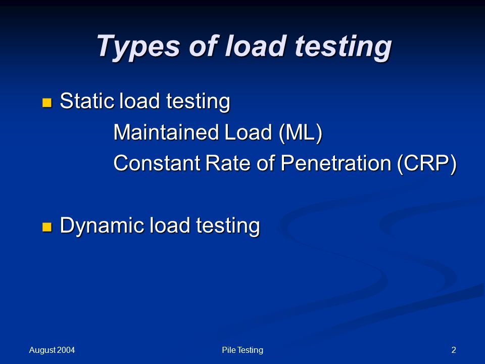 August 2004 2Pile Testing Types of load testing Static load testing Static load testing Maintained Load (ML) Maintained Load (ML) Constant Rate of Penetration (CRP) Constant Rate of Penetration (CRP) Dynamic load testing Dynamic load testing