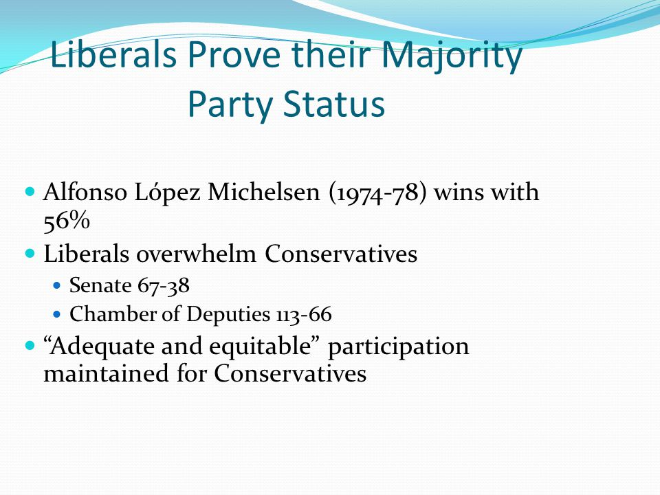 Liberals Prove their Majority Party Status Alfonso López Michelsen (1974-78) wins with 56% Liberals overwhelm Conservatives Senate 67-38 Chamber of Deputies 113-66 Adequate and equitable participation maintained for Conservatives