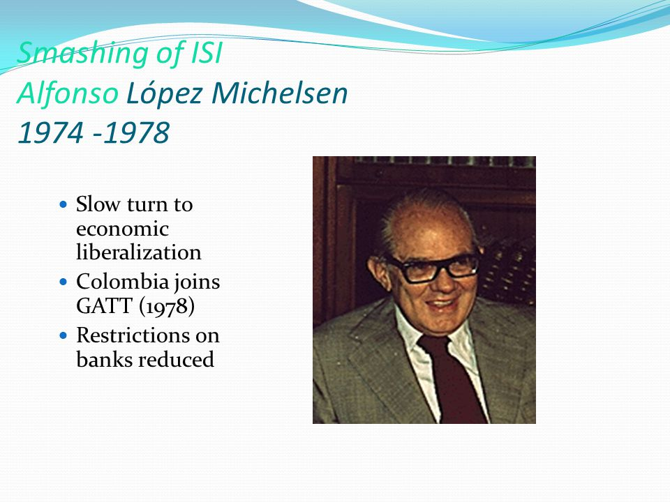 Smashing of ISI Alfonso López Michelsen 1974 -1978 Slow turn to economic liberalization Colombia joins GATT (1978) Restrictions on banks reduced