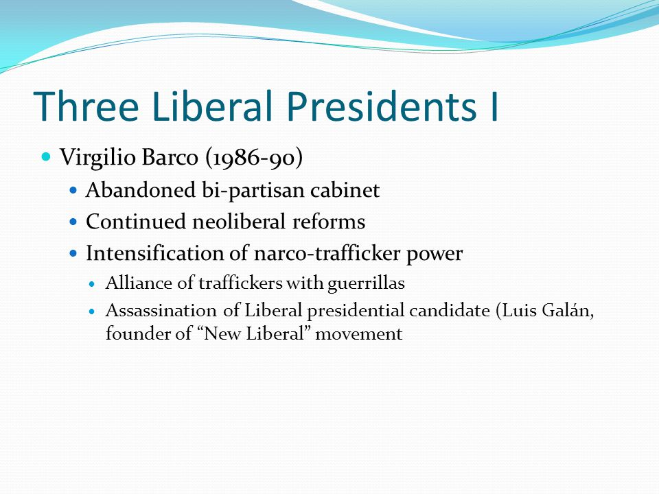 Three Liberal Presidents I Virgilio Barco (1986-90) Abandoned bi-partisan cabinet Continued neoliberal reforms Intensification of narco-trafficker power Alliance of traffickers with guerrillas Assassination of Liberal presidential candidate (Luis Galán, founder of New Liberal movement