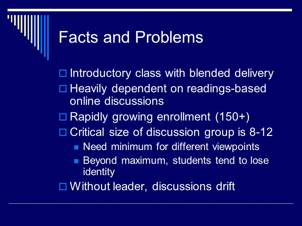 Facts and Problems  Introductory class with blended delivery  Heavily dependent on readings-based online discussions  Rapidly growing enrollment (150+)  Critical size of discussion group is 8-12 Need minimum for different viewpoints Beyond maximum, students tend to lose identity  Without leader, discussions drift