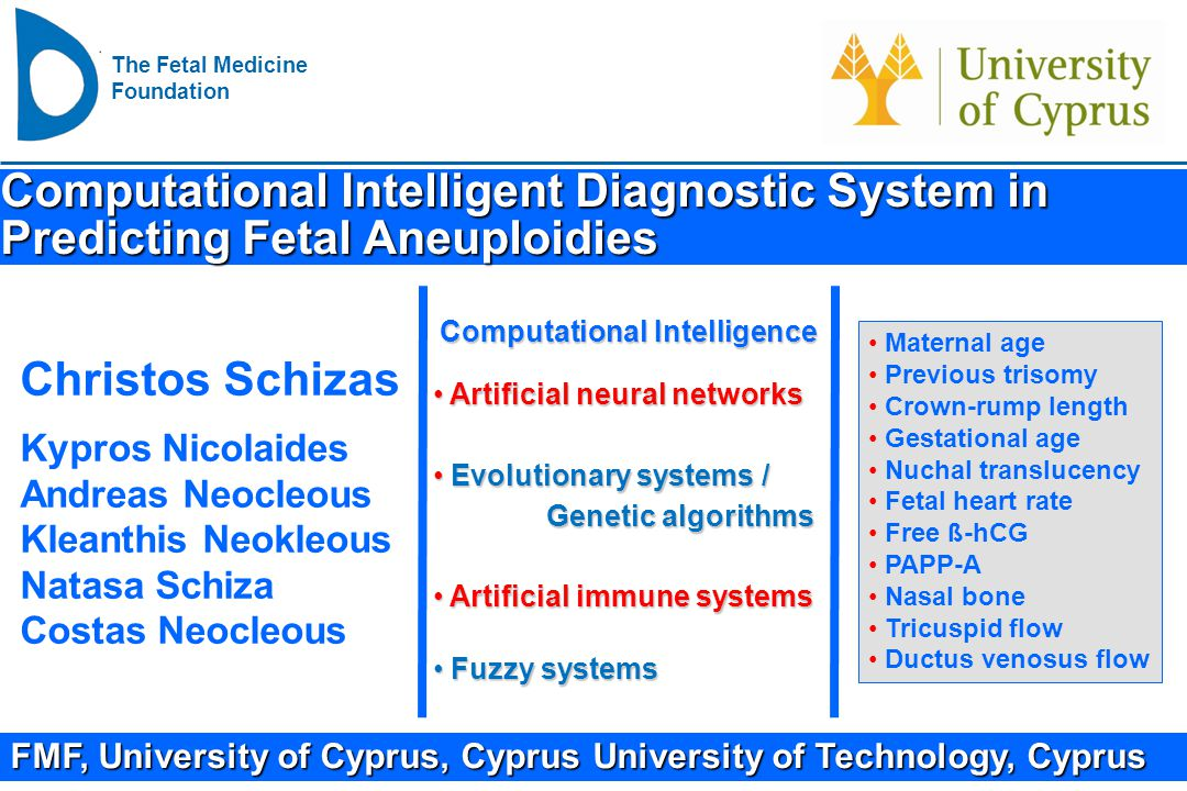 The Fetal Medicine Foundation Computational Intelligent System in predicting fetal aneuploidies Objective: Employ computational intelligence to predict fetal aneuploidies All data: Total singleton pregnancies 34,182 Euploid33,792 (98.8%) Aneuploidy 390 (1.2%) Trisomy 21 213 Trisomy 18 97 Trisomy 13 27 Triploidy 18 Turner syndrome 35 Data for training, simulations and validations: Training various artificial neural networks 26,000 Totally unknown cases used for validations 8,182 Artificial Neural Network Architecture Input (10 neurons) Age, previous trisomy, CRL, NT, FHR, ß-hCG, PAPP-A, NB, TR, DV (Linear activation) Hidden Layer 1 (80 neurons) (Logistic activation) Output Layer (5 neurons) Normal / Abnormal (Turner, T13,T18,T21) (Logistic activation) Hidden Layer 2 (10 neurons) (Symmetric logistic activation) Hidden Layer 3 (80 neurons) (Logistic activation)
