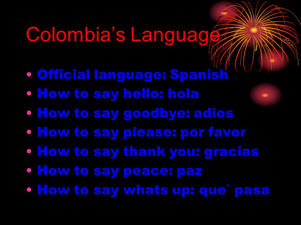 Colombia's Language Official language: Spanish How to say hello: hola How to say goodbye: adios How to say please: por favor How to say thank you: gra