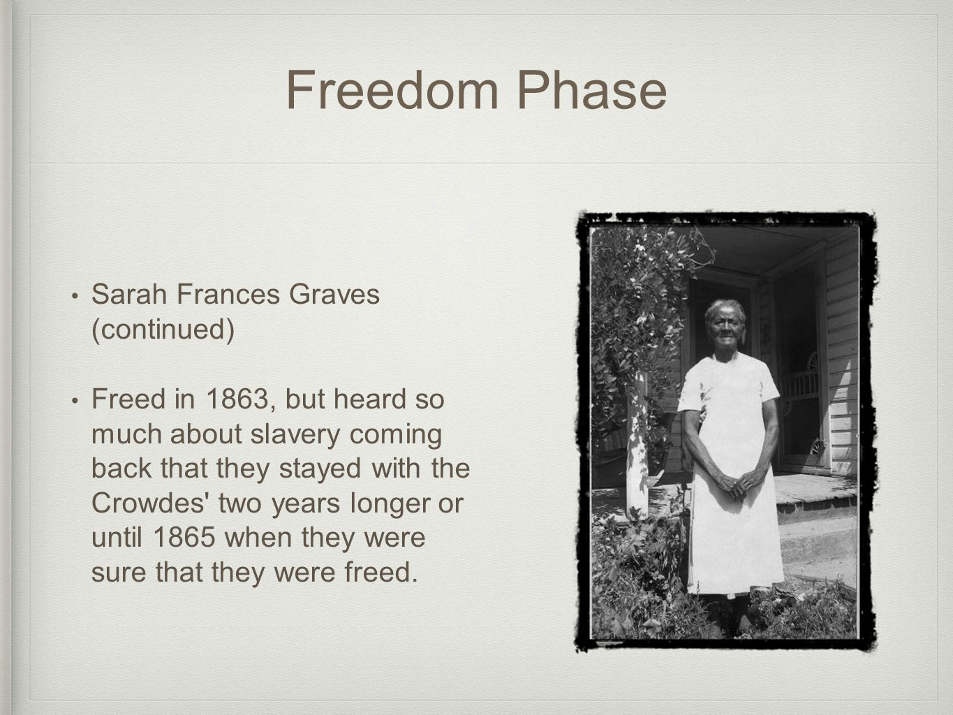 Freedom Phase Sarah Frances Graves (continued) Freed in 1863, but heard so much about slavery coming back that they stayed with the Crowdes two years longer or until 1865 when they were sure that they were freed.