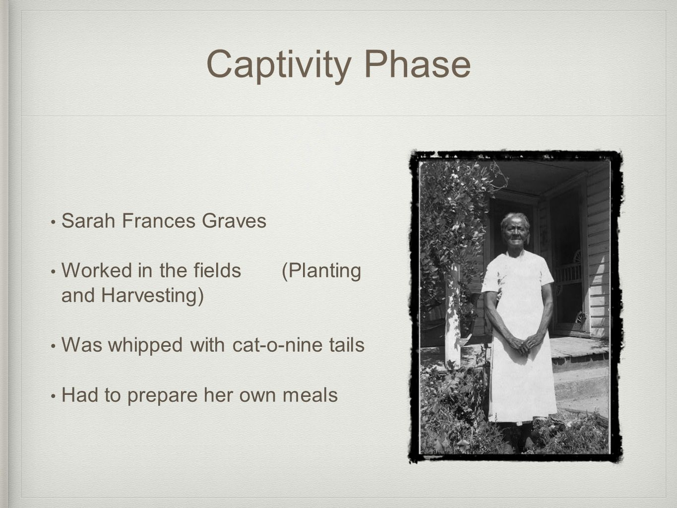Captivity Phase Sarah Frances Graves Worked in the fields (Planting and Harvesting) Was whipped with cat-o-nine tails Had to prepare her own meals