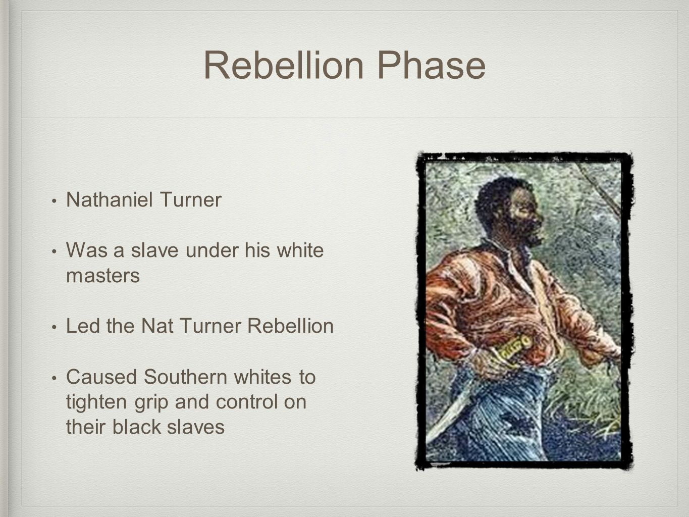 Rebellion Phase Nathaniel Turner Was a slave under his white masters Led the Nat Turner Rebellion Caused Southern whites to tighten grip and control on their black slaves