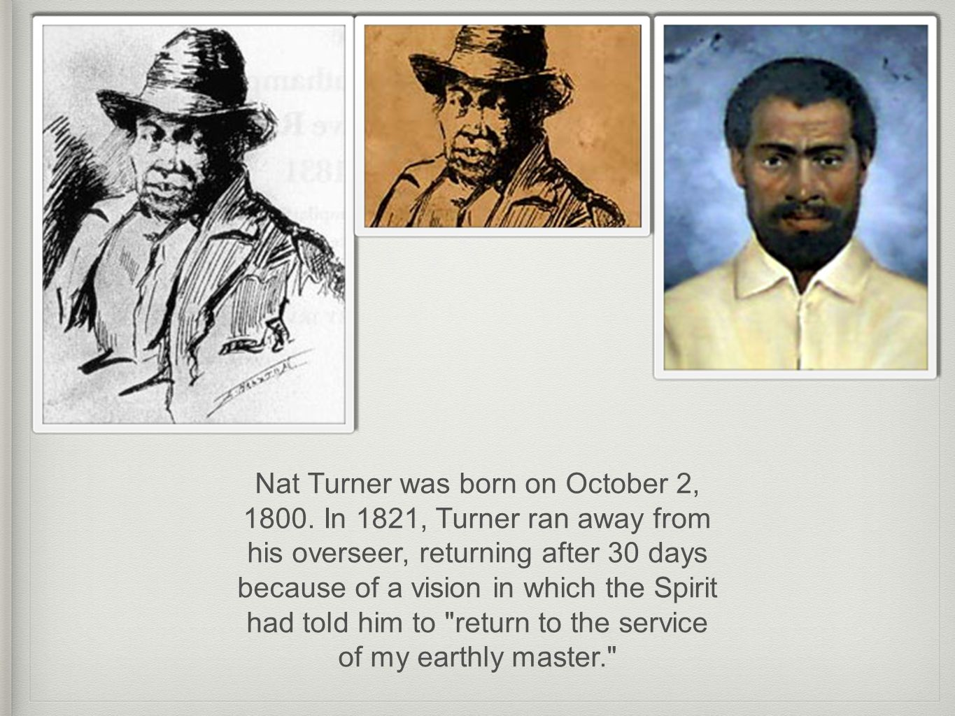Nat Turner had two more visions leading him to believe he was being held responsible and had to kill the white men to defend the black people s spirits.