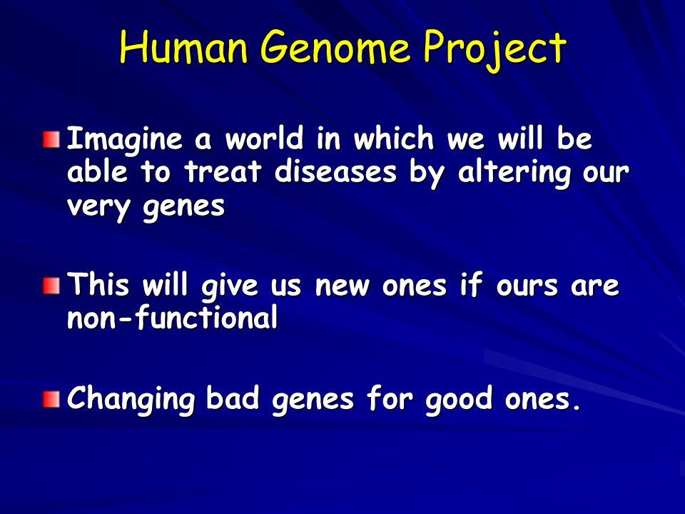 Human Genome Project Imagine a world in which we will be able to treat diseases by altering our very genes This will give us new ones if ours are non-