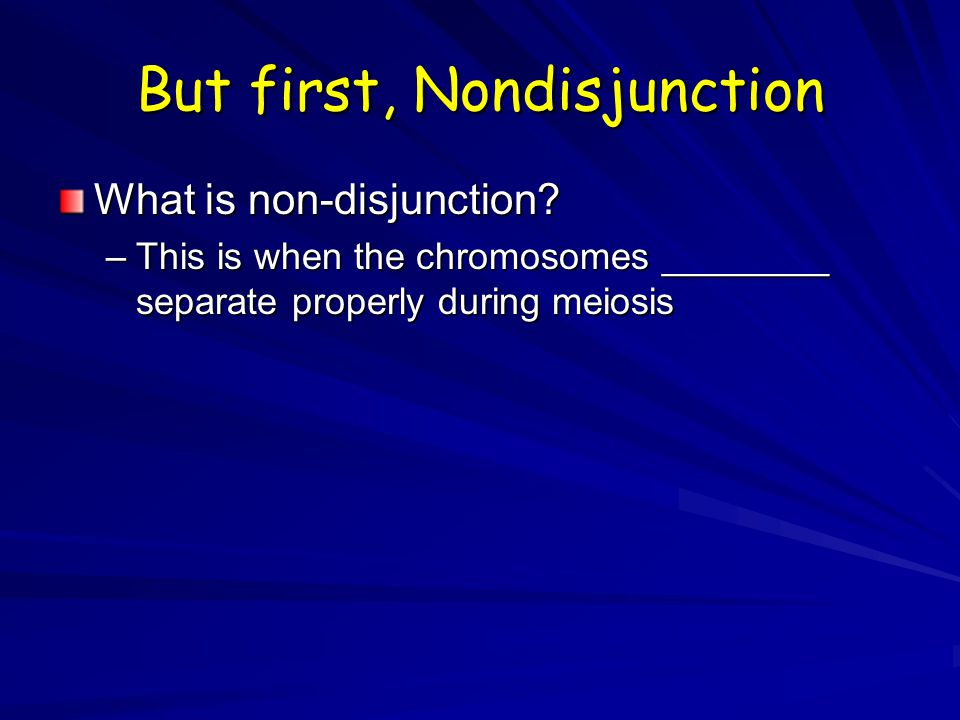 But first, Nondisjunction What is non-disjunction? –This is when the chromosomes ________ separate properly during meiosis