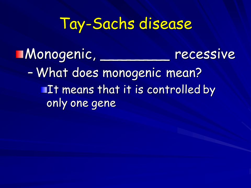 Tay-Sachs disease Monogenic, ________ recessive –What does monogenic mean? It means that it is controlled by only one gene