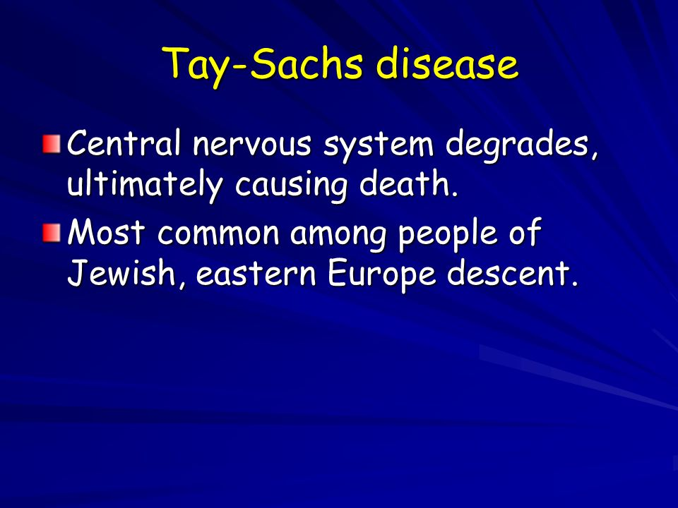 Tay-Sachs disease Central nervous system degrades, ultimately causing death. Most common among people of Jewish, eastern Europe descent.