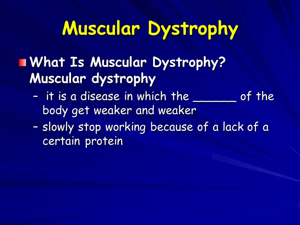Muscular Dystrophy What Is Muscular Dystrophy? Muscular dystrophy – it is a disease in which the ______ of the body get weaker and weaker –slowly stop