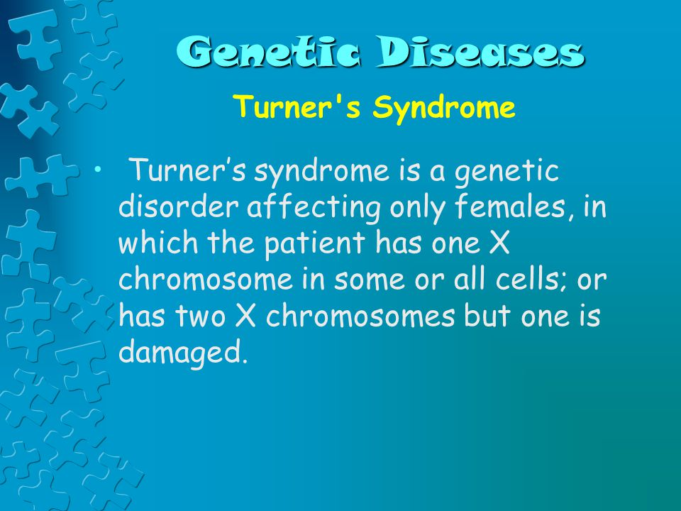 Genetic Diseases Turner s Syndrome Turner's syndrome is a genetic disorder affecting only females, in which the patient has one X chromosome in some or all cells; or has two X chromosomes but one is damaged.