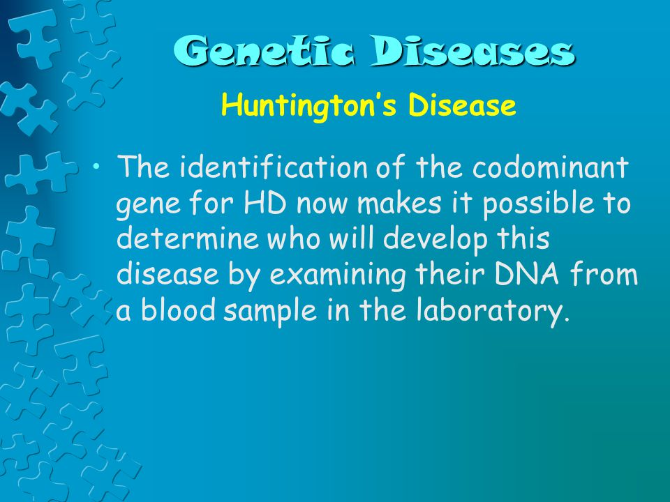 Genetic Diseases Huntington's Disease The identification of the codominant gene for HD now makes it possible to determine who will develop this disease by examining their DNA from a blood sample in the laboratory.