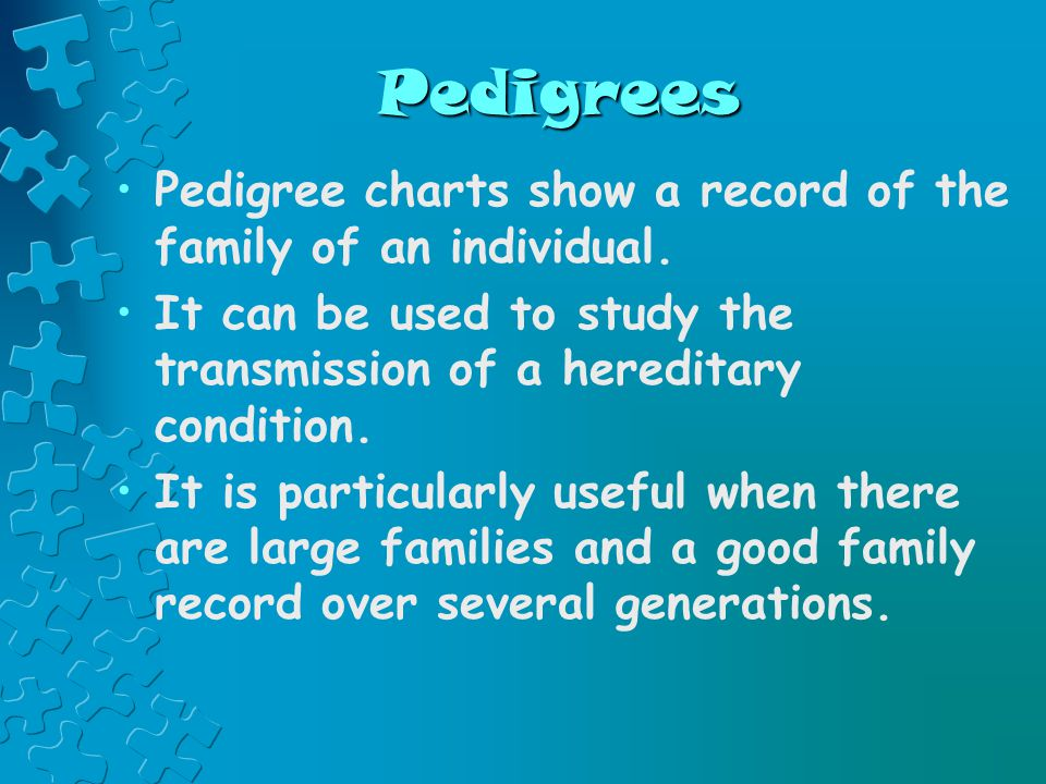 Pedigrees Pedigree charts show a record of the family of an individual.
