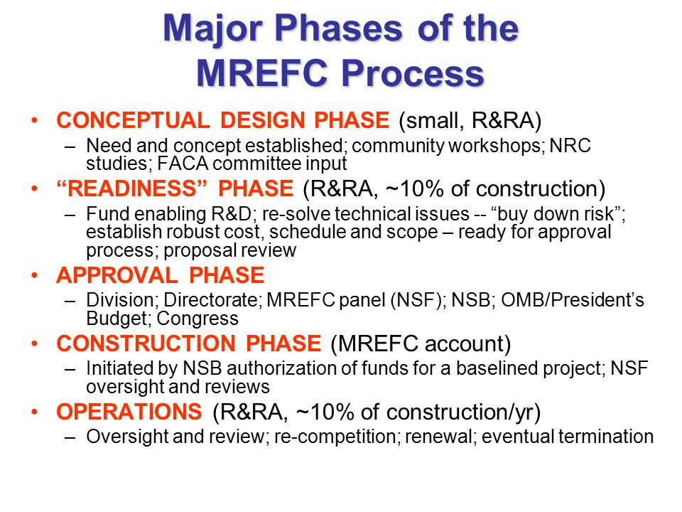 Major Phases of the MREFC Process CONCEPTUAL DESIGN PHASE (small, R&RA) –Need and concept established; community workshops; NRC studies; FACA committee input READINESS PHASE (R&RA, ~10% of construction) –Fund enabling R&D; re-solve technical issues -- buy down risk ; establish robust cost, schedule and scope – ready for approval process; proposal review APPROVAL PHASE –Division; Directorate; MREFC panel (NSF); NSB; OMB/President's Budget; Congress CONSTRUCTION PHASE (MREFC account) –Initiated by NSB authorization of funds for a baselined project; NSF oversight and reviews OPERATIONS (R&RA, ~10% of construction/yr) –Oversight and review; re-competition; renewal; eventual termination