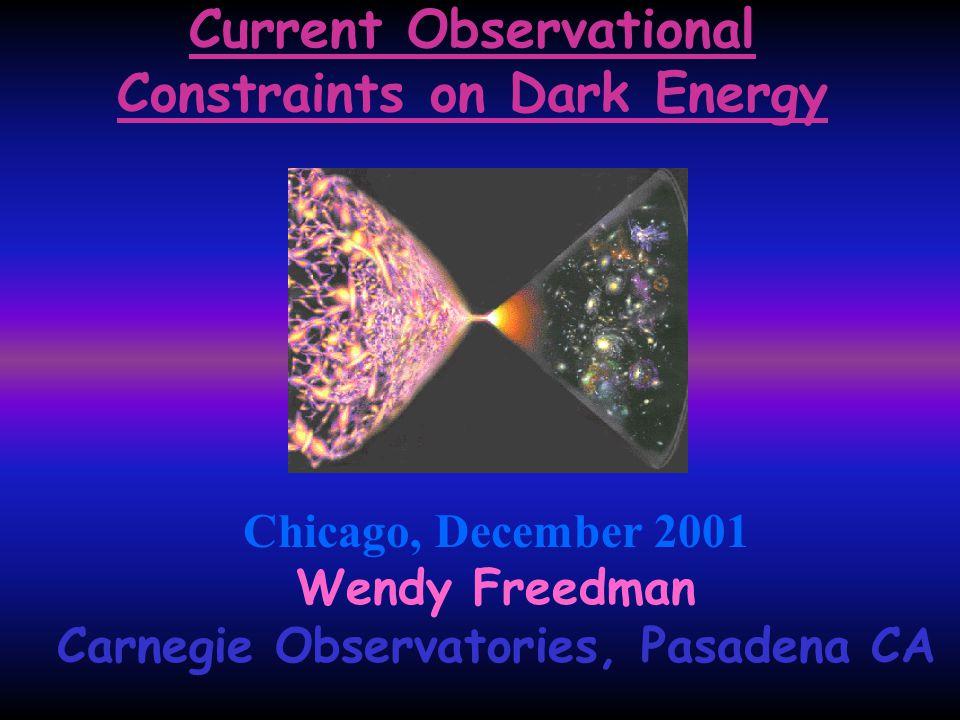 Current Observational Constraints on Dark Energy Chicago, December 2001 Wendy Freedman Carnegie Observatories, Pasadena CA