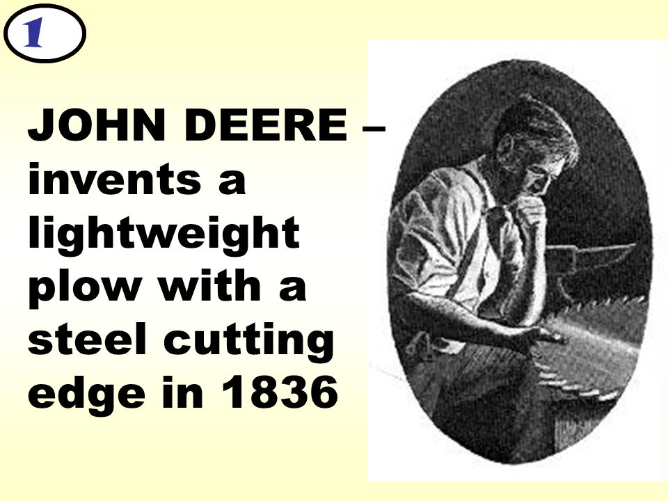 JOHN DEERE – invents a lightweight plow with a steel cutting edge in 1836 1