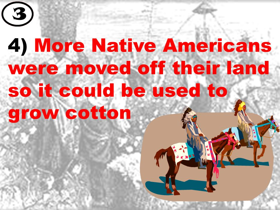 4) More Native Americans were moved off their land so it could be used to grow cotton 3