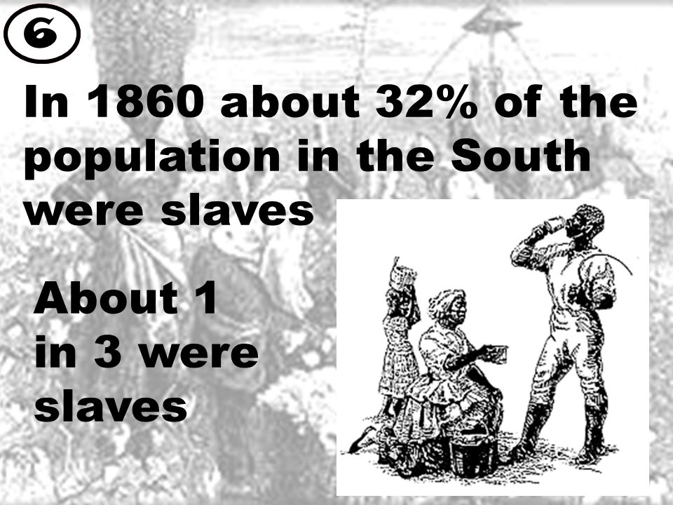 In 1860 about 32% of the population in the South were slaves 6 About 1 in 3 were slaves