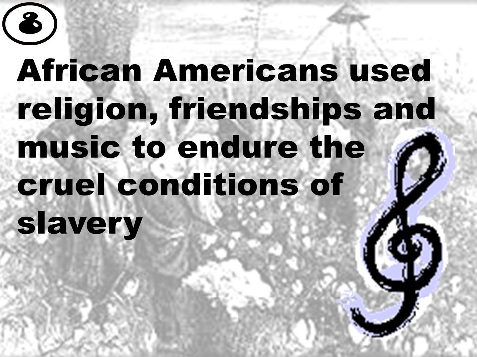 African Americans used religion, friendships and music to endure the cruel conditions of slavery 8