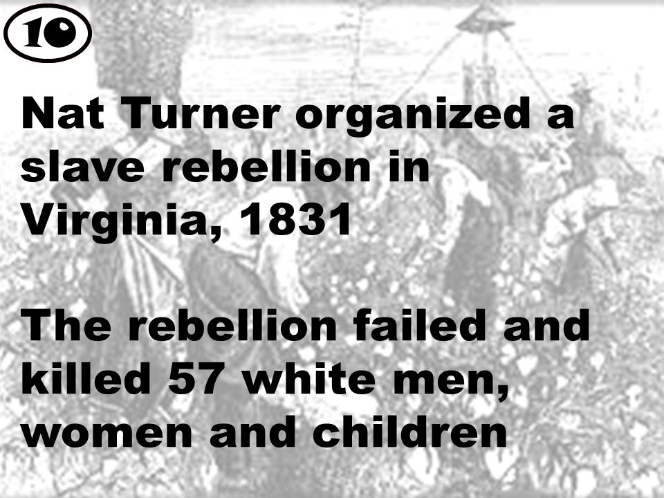 Nat Turner organized a slave rebellion in Virginia, 1831 The rebellion failed and killed 57 white men, women and children 10