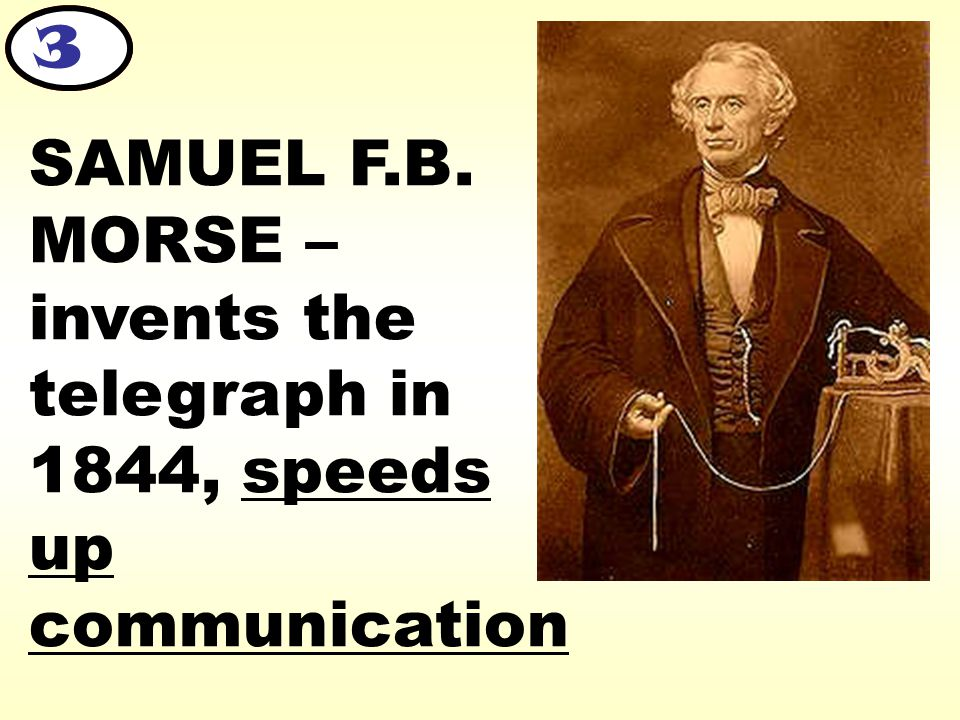 SAMUEL F.B. MORSE – invents the telegraph in 1844, speeds up communication 3