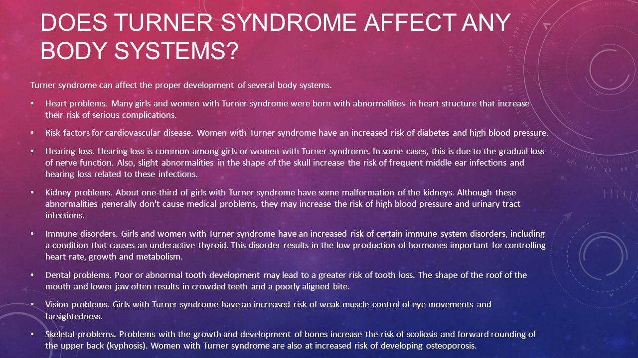 DOES TURNER SYNDROME AFFECT ANY BODY SYSTEMS? Turner syndrome can affect the proper development of several body systems. Heart problems. Many girls an