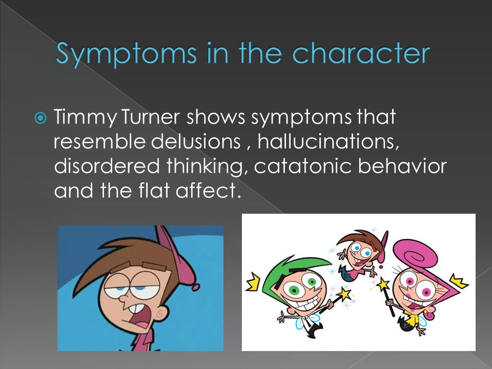  Timmy Turner shows symptoms that resemble delusions, hallucinations, disordered thinking, catatonic behavior and the flat affect.