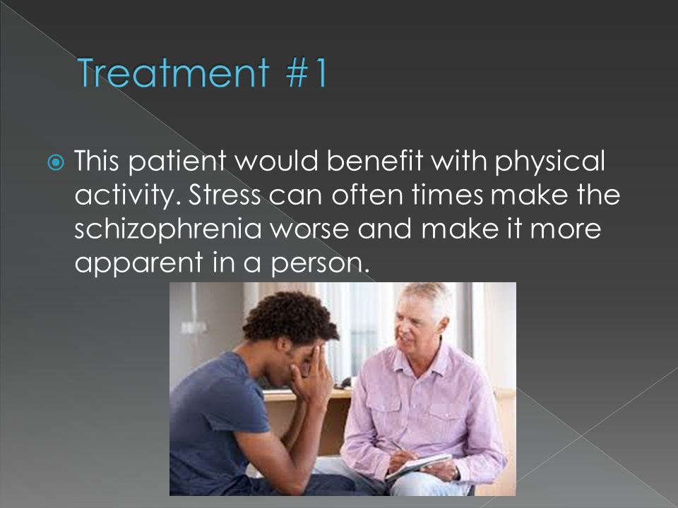  This patient would benefit with physical activity. Stress can often times make the schizophrenia worse and make it more apparent in a person.
