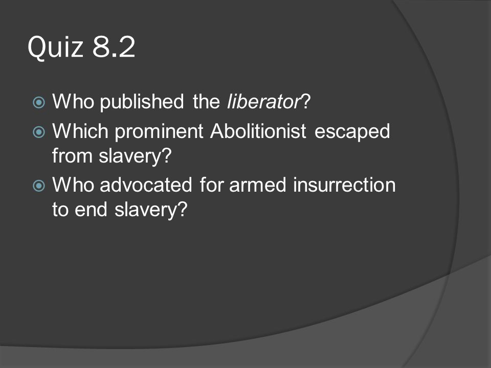 Quiz 8.2  Who published the liberator. Which prominent Abolitionist escaped from slavery.