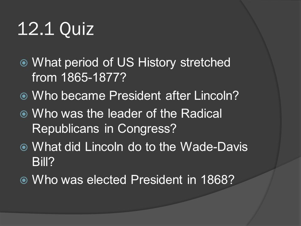 12.1 Quiz  What period of US History stretched from 1865-1877?  Who became President after Lincoln?  Who was the leader of the Radical Republicans