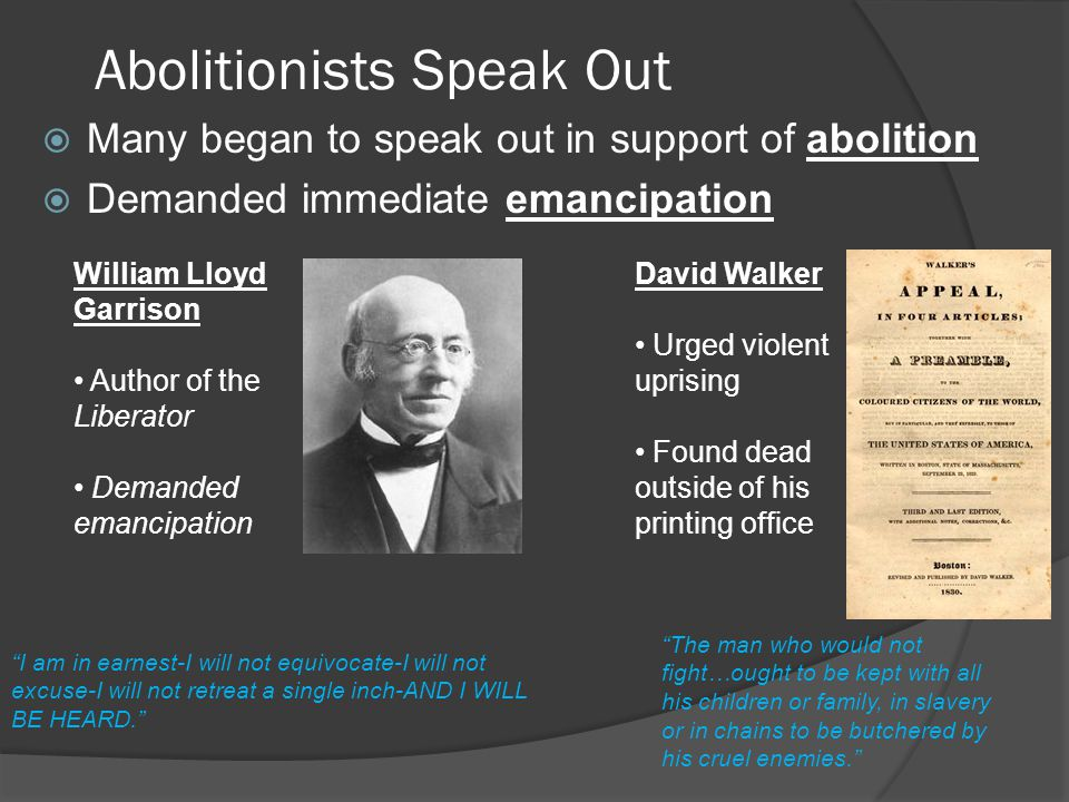 Abolitionists Speak Out  Many began to speak out in support of abolition  Demanded immediate emancipation William Lloyd Garrison Author of the Liberator Demanded emancipation I am in earnest-I will not equivocate-I will not excuse-I will not retreat a single inch-AND I WILL BE HEARD. The man who would not fight…ought to be kept with all his children or family, in slavery or in chains to be butchered by his cruel enemies. David Walker Urged violent uprising Found dead outside of his printing office