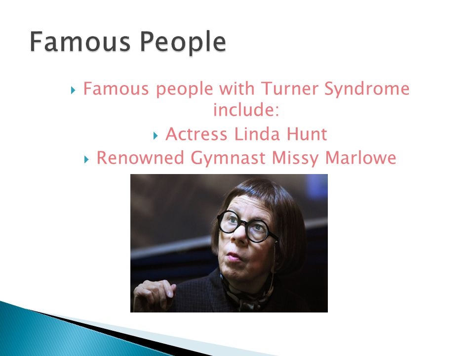  Famous people with Turner Syndrome include:  Actress Linda Hunt  Renowned Gymnast Missy Marlowe