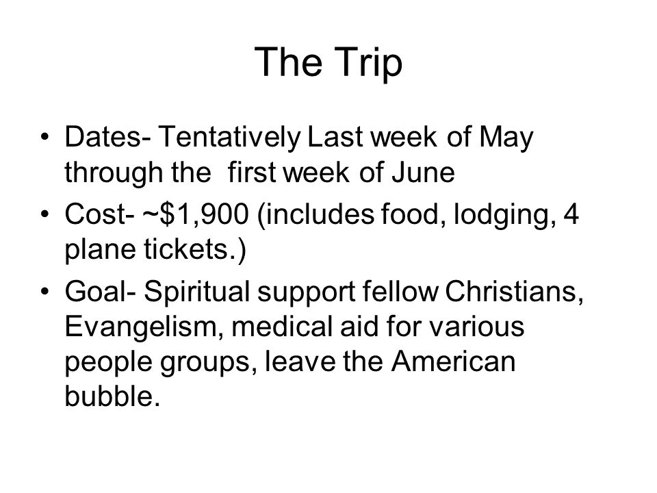 The Trip Dates- Tentatively Last week of May through the first week of June Cost- ~$1,900 (includes food, lodging, 4 plane tickets.) Goal- Spiritual support fellow Christians, Evangelism, medical aid for various people groups, leave the American bubble.