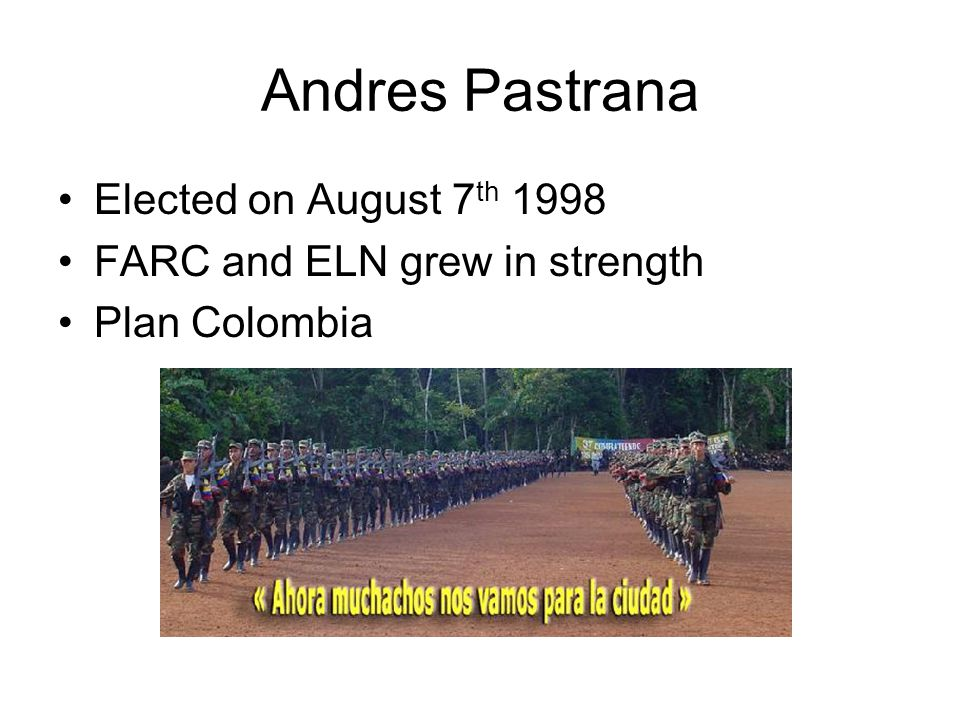 Andres Pastrana Elected on August 7 th 1998 FARC and ELN grew in strength Plan Colombia