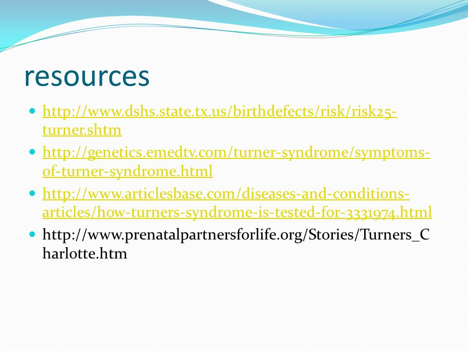 resources http://www.dshs.state.tx.us/birthdefects/risk/risk25- turner.shtm http://www.dshs.state.tx.us/birthdefects/risk/risk25- turner.shtm http://genetics.emedtv.com/turner-syndrome/symptoms- of-turner-syndrome.html http://genetics.emedtv.com/turner-syndrome/symptoms- of-turner-syndrome.html http://www.articlesbase.com/diseases-and-conditions- articles/how-turners-syndrome-is-tested-for-3331974.html http://www.articlesbase.com/diseases-and-conditions- articles/how-turners-syndrome-is-tested-for-3331974.html http://www.prenatalpartnersforlife.org/Stories/Turners_C harlotte.htm