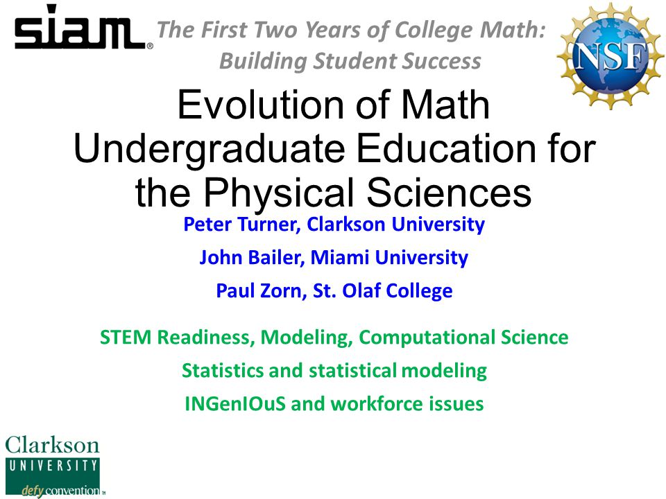 Evolution of Math Undergraduate Education for the Physical Sciences STEM Readiness, Modeling and Computational Science The First Two Years of College Math: Building Student Success Peter Turner SIAM Vice President for Education Dean of Arts & Sciences, Professor of Mathematics and Computer Science, Clarkson University pturner@clarkson.edupturner@clarkson.edu vpeducation@siam.orgvpeducation@siam.org