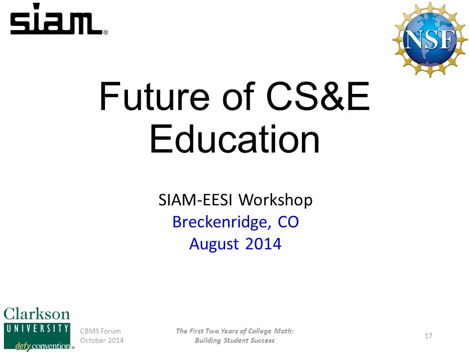Future of CS&E Education CBMS Forum October 2014 The First Two Years of College Math: Building Student Success 17 SIAM-EESI Workshop Breckenridge, CO August 2014