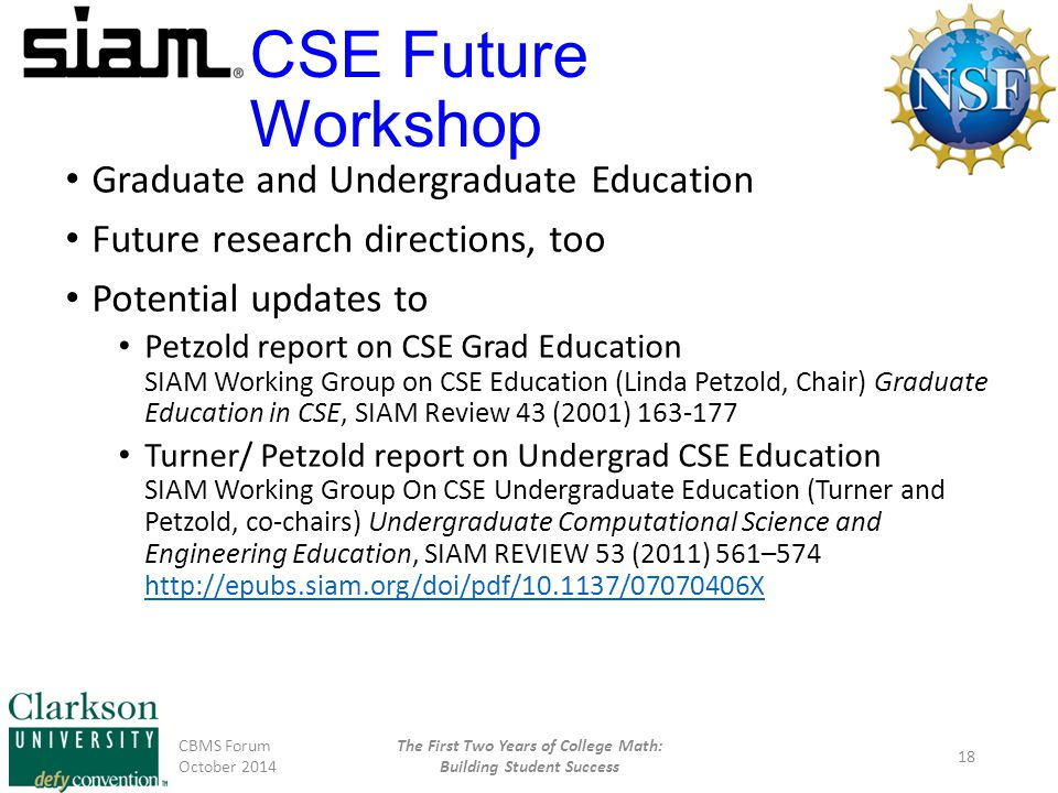 CSE Future Workshop Graduate and Undergraduate Education Future research directions, too Potential updates to Petzold report on CSE Grad Education SIAM Working Group on CSE Education (Linda Petzold, Chair) Graduate Education in CSE, SIAM Review 43 (2001) 163-177 Turner/ Petzold report on Undergrad CSE Education SIAM Working Group On CSE Undergraduate Education (Turner and Petzold, co-chairs) Undergraduate Computational Science and Engineering Education, SIAM REVIEW 53 (2011) 561–574 http://epubs.siam.org/doi/pdf/10.1137/07070406X http://epubs.siam.org/doi/pdf/10.1137/07070406X CBMS Forum October 2014 The First Two Years of College Math: Building Student Success 18
