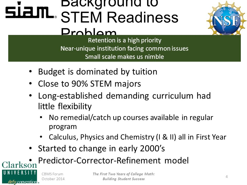 Background to STEM Readiness Problem Budget is dominated by tuition Close to 90% STEM majors Long-established demanding curriculum had little flexibility No remedial/catch up courses available in regular program Calculus, Physics and Chemistry (I & II) all in First Year Started to change in early 2000's Predictor-Corrector-Refinement model CBMS Forum October 2014 The First Two Years of College Math: Building Student Success 4 Retention is a high priority Near-unique institution facing common issues Small scale makes us nimble