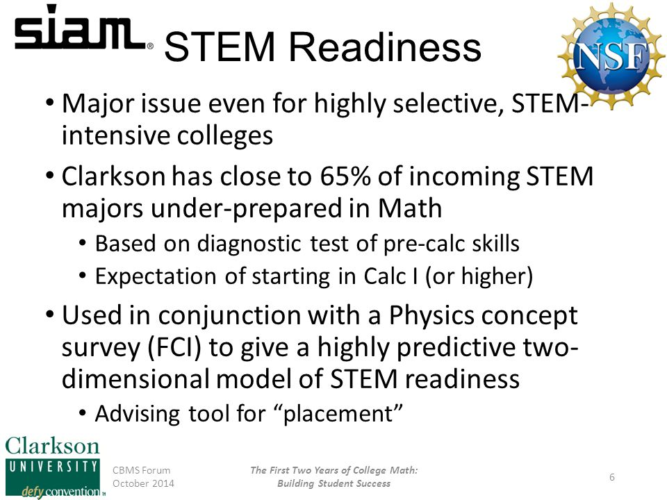 STEM Readiness Major issue even for highly selective, STEM- intensive colleges Clarkson has close to 65% of incoming STEM majors under-prepared in Math Based on diagnostic test of pre-calc skills Expectation of starting in Calc I (or higher) Used in conjunction with a Physics concept survey (FCI) to give a highly predictive two- dimensional model of STEM readiness Advising tool for placement CBMS Forum October 2014 The First Two Years of College Math: Building Student Success 6
